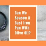 Can You Season Cast Iron Pan With Olive Oil? Is It Safe & Worth It?