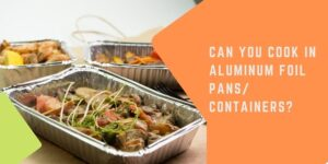 Is It Safe To Cook In Aluminum Foil Pans