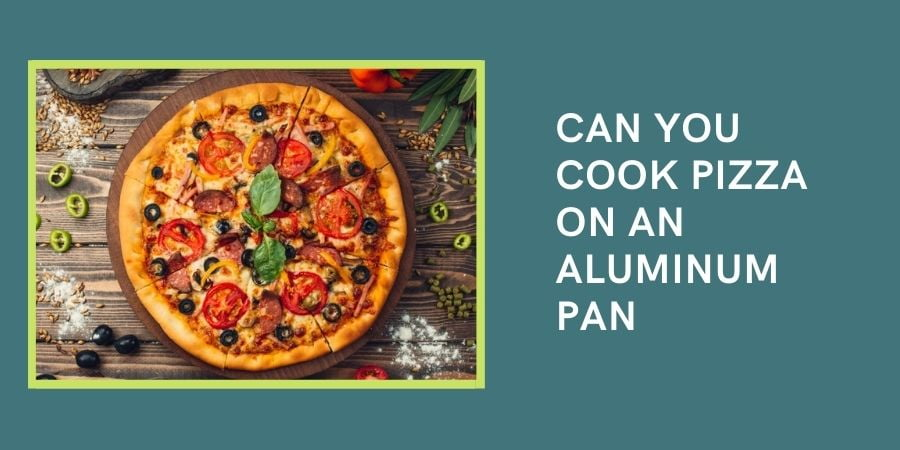 Can You Cook Pizza on an aluminum pan